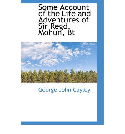 [(Some Account of the Life and Adventures of Sir Regd. Mohun, BT )] [Author: George John Cayley] [Jan-2009]