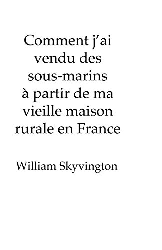 Comment J'Ai Vendu Des Sous-Marins a Partir de Ma Vieille Maison Rurale En France: How I Sold Submarines from My Farmhouse On the Edge of the French Alps