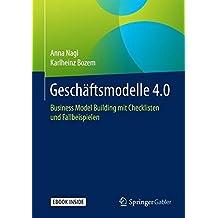 Geschäftsmodelle 4.0: Business Model Building mit Checklisten und Fallbeispielen