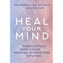Heal Your Mind: Your Prescription for Wholeness through Medicine, Affirmations and Intuition by Louise Hay (2016-10-11)