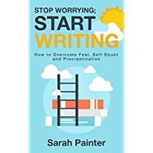Stop Worrying; Start Writing: How to Overcome Fear, Self-Doubt and Procrastination