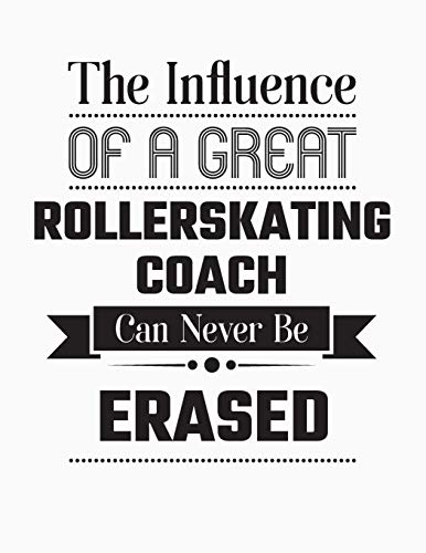 The Influence Of A Great Rollerskating Coach Can Never Be Erased: Blank Line Rollerskating Coach Appreciation Notebook (8.5 x 11 - 110 blank pages)