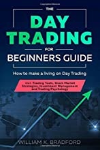 The Day Trading for Beginners Guide: How to make a living on Day Trading incl. Trading Tools, Stock Market Strategies, Investment Management and Trading Psychology