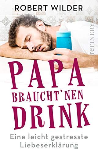 Papa braucht 'nen Drink: Eine leicht gestresste Liebeserklärung (Ullstein Taschenbuch)