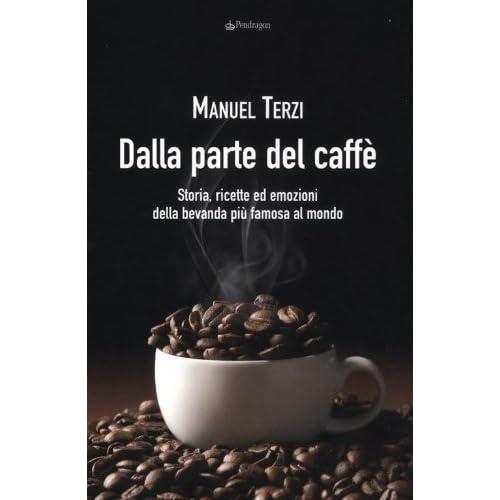 Dalla Parte Del Caffè. Storia, Ricette Ed Emozioni Della Bevanda Più Famosa Al Mondo