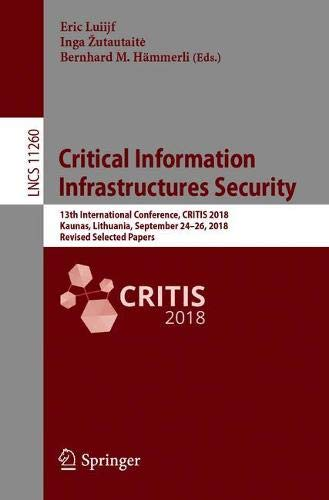Critical Information Infrastructures Security: 13th International Conference, CRITIS 2018, Kaunas, Lithuania, September 24-26, 2018, Revised Selected ... Notes in Computer Science, Band 11260)