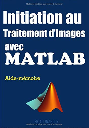 Initiation au Traitement d'Images avec Matlab: Apprentissage par l'Exemple de la Programmation Matlab par AIT MANSOUR, M. El Houssain,Marie LEROUX