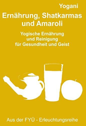 Ernährung, Shatkarmas und Amaroli: Yogische Ernährung  und Reinigung  für Gesundheit und Geist (FYÜ-Erleuchtungsreihe 6)