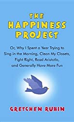 The Happiness Project: Or, Why I Spent a Year Trying to Sing in the Morning, Clean My Closets, Fight Right, Read Aristotle, and Generally Hav by Gretchen Rubin (2012-10-01)
