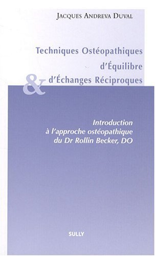 Techniques Ostopathiques d'Equilibre et d'Echanges Rciproques : Introduction  l'approche ostopathique du Dr Rollin, Becker, DO de Jacques Andreva Duval (23 juin 2008) Broch