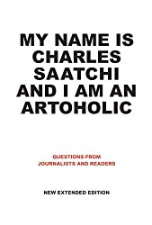 My Name Is Charles Saatchi and I Am An Artoholic: Questions from Journalists and Readers, New Extended Edition by Charles Saatchi (2012-08-01)