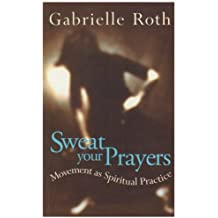 Sweat Your Prayers: Movement as Spiritual Practice by Gabrielle Roth (1999-09-09)