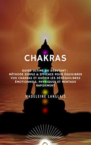 Couverture du livre CHAKRAS : Guide Ultime du débutant : Méthode Simple & Efficace pour équilibrer vos chakras et guérir les déséquilibres émotionnels, physiques et mentaux rapidement.: (aura, pleine conscience, zen)
