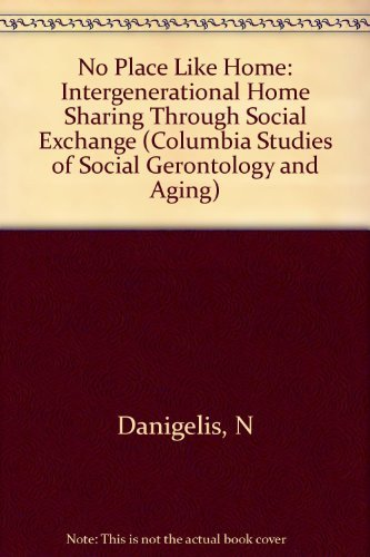 No Place Like Home: Intergenerational Homesharing Through Social Exchange (Columbia Studies of Social Gerontology and Aging) by Nicholas L. Danigelis (1991-09-01)