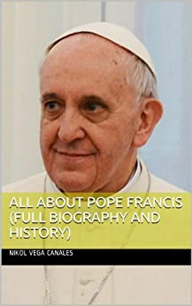 All About Pope Francis (Full Biography and History) by [Canales, Nikol Vega]