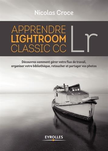Apprendre Lightroom Classic CC: Découvrez comment gérer votre flux de travail, organiser votre bibliothèque, retoucher et partager vos photos par Nicolas Croce