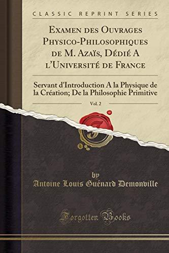 Examen Des Ouvrages Physico-Philosophiques de M. Azaïs, Dédié a l'Université de France, Vol. 2: Servant d'Introduction a la Physique de la Création; de la Philosophie Primitive (Classic Reprint)