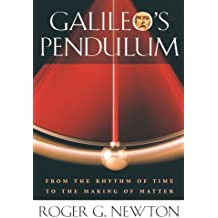 Galileo's Pendulum: From the Rhythm of Time to the Making of Matter by Roger G. Newton (2005-10-31)