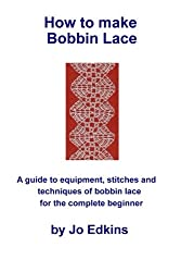How to make Bobbin Lace: A guide to the equipment, stitches and techniques of bobbin lace for the complete beginner