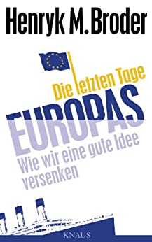 Die letzten Tage Europas: Wie wir eine gute Idee versenken von [Broder, Henryk M.]