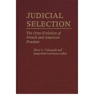 By Mary L Volcansek ; Jacqueline Lucienne Lafon ; Jaquelin Lafon ( Author ) [ Judicial Selection: The Cross-Evolution of French and American Practices Contributions in Legal Studies By Nov-1987 Hardcover