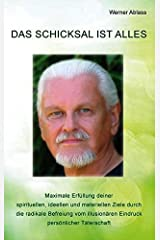 Das Schicksal ist alles: Maximale Erfüllung deiner spirituellen, ideellen und materiellen Ziele durch die radikale Befreiung vom illusionären Eindruck persönlicher Täterschaft Taschenbuch