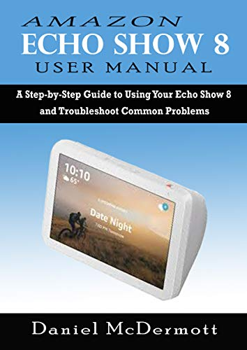 AMAZON ECHO SHOW 8 USER MANUAL: A Step-by-Step Guide to Using Your ...