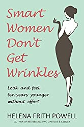 Smart Women Don't Get Wrinkles: Look and Feel Ten Years Younger Without Breaking the Bank by Helena Frith Powell (2016-04-11)