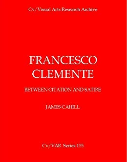 Francesco Clemente: Between Citation and Satire (Cv/Visual Arts Research Book 155) by [Cahill, James]
