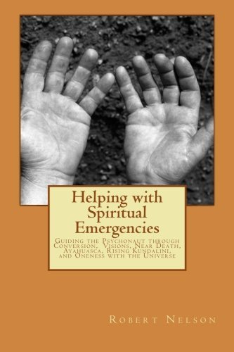Helping with Spiritual Emergencies: Guiding the Psychonaut through Conversion, Visions, Near Death, Ayahuasca, Rising Kundalini, and Oneness with the Universe by Robert Nelson (2014-09-09)
