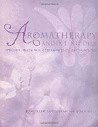 Aromatherapy Anointing Oils: Spiritual Blessings, Ceremonies and Affirmations