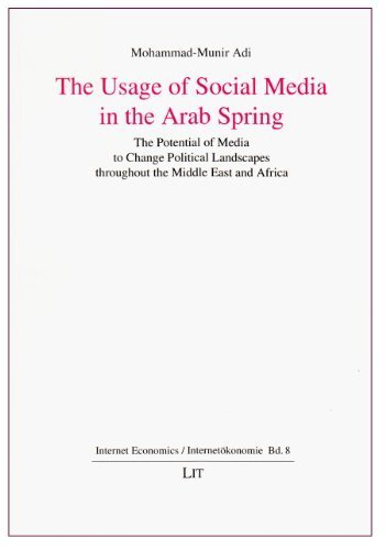 The Usage of Social Media in the Arab Spring: The Potential of Media to Change Political Landscapes throughout the Middle East and Africa (Internet Economics / Internetokonomie) by Adi, Mohammad-Munir (2014) Paperback