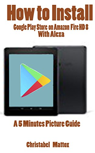 HOW TO INSTALL GOOGLE PLAY STORE ON AMAZON FIRE HD 8 WITH ALEXA: A 5 MINUTES PICTURE GUIDE (English Edition) (Geschenk-karte Kindle-e-mail)