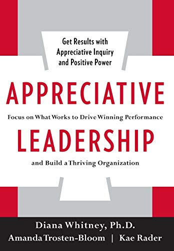 Appreciative Leadership: Focus on What Works to Drive Winning Performance and Build a Thriving Organization por Diana Whitney