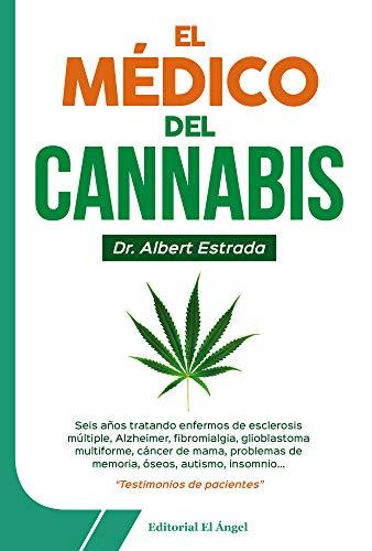 El Médico del Cannabis: Seis años tratando enfermos de esclerosis múltiple, Alzheimer, fibromialgia, glioblastoma multiforme, cáncer de mama, problemas de memoria, óseos, autismo, insomnio... por Albert Estrada