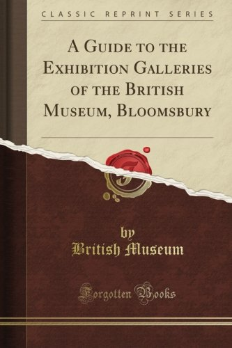 A Guide to the Exhibition Galleries of the British Museum, Bloomsbury (Classic Reprint) por British Museum