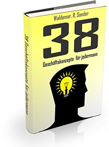 38 Geschäftskonzepte für Jedermann (Existenzgründung, Selbstständig und Freiberuflich Geld verdienen)