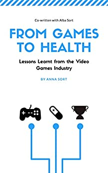 From Games to Health: Lessons Learnt from the Video Games Industry by [Sort, Anna, Sort, Alba]