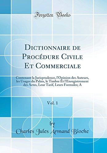 Dictionnaire de Procedure Civile Et Commerciale, Vol. 1: Contenant La Jurisprudence, L'Opinion Des Auteurs, Les Usages Du Palais, Le Timbre Et ... Tarif, Leurs Formules; A (Classic Reprint)