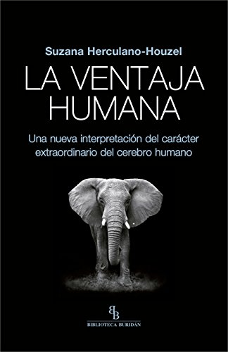 La ventaja humana. Una nueva interpretación del carácter extraordinario del cerebro humano. por Suzana Herculano-Houzel