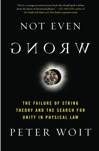 Not Even Wrong: The Failure of String Theory and the Search for Unity in Physical Law by Peter Woit (2007-09-04)