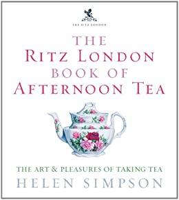 The Ritz London Book Of Afternoon Tea: The Art and Pleasures of Taking Tea by [Simpson, Helen]