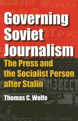 [(Governing Soviet Journalism: The Press and the Socialist Person After Stalin)] [Author: Thomas C. Wolfe] published on (June, 2005)