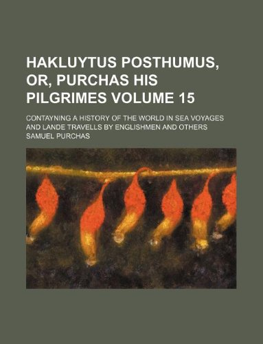 Hakluytus posthumus, or, Purchas his Pilgrimes Volume 15; contayning a history of the world in sea voyages and lande travells by Englishmen and others