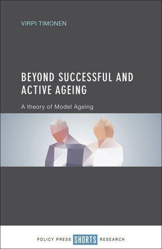 Beyond Successful and Active Ageing: A Theory of Model Ageing by Virpi Timonen (2016-04-01)