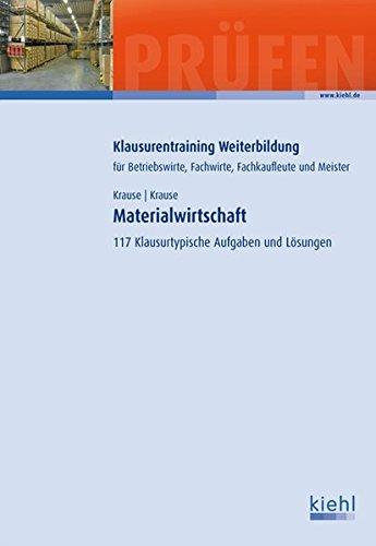 Materialwirtschaft: 117 Klausurtypische Aufgaben und Lösungen (Klausurentraining Weiterbildung - für Betriebswirte, Fachwirte, Fachkaufleute und Meister)