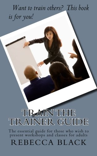 Train the Trainer Guide: The essential guide for those who wish to present workshops and classes for adults