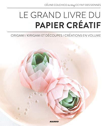 Le grand livre du papier créatif : Origami, kirigami et découpes, créations en volume