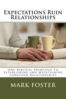 [(Expectations Ruin Relationships : One Biblical Principle to Establishing and Maintaining Longterm Relationships)] [By (author) Mark Foster] published on (March, 2013)