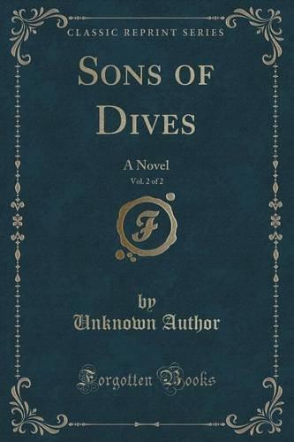 Sons of Dives, Vol. 2 of 2: A Novel (Classic Reprint)
